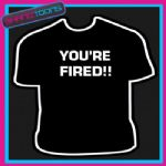 YOU'RE FIRED APPRENTICE FUNNY BOSS MANAGER JOKE TSHIRT